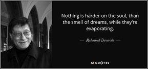 -nothing-is-harder-on-the-soul-than-the-smell-of-dreams-while-they-re-evaporating-mahmoud-darwish-